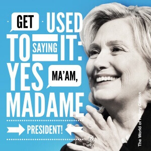 Get used to saying it - Yes Ma'am, Madame President - the world of hillary clinton
