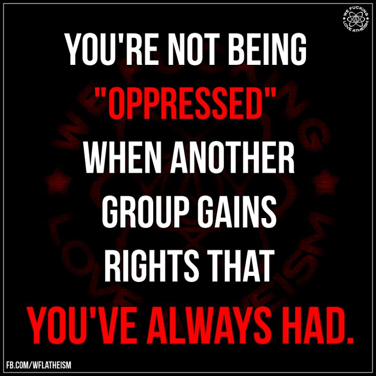 You're not being oppressed when another group gains rights that you've always had.